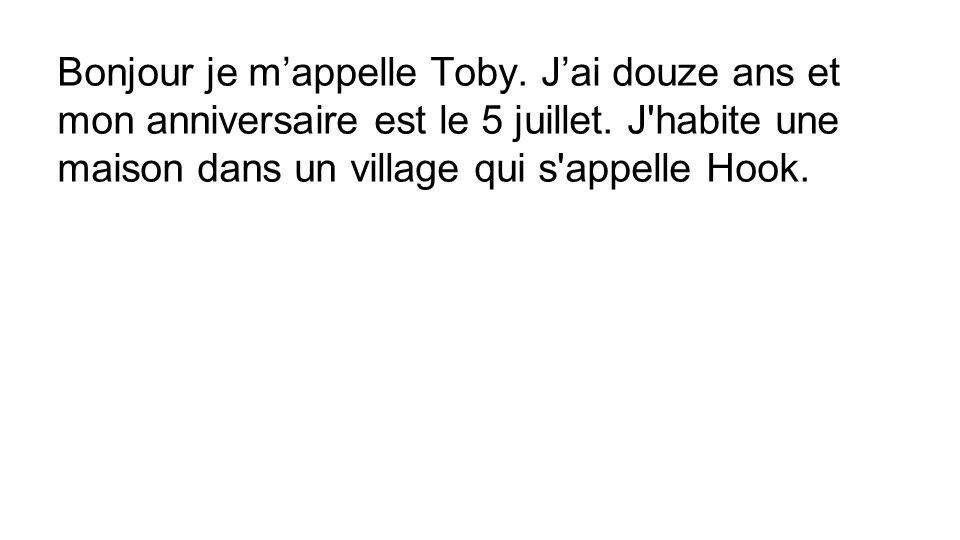 Bonjour je m'appelle Toby. J'ai douze ans et mon anniversaire est le 5 juillet. J'habite une maison dans un village qui s'appelle Hook.
