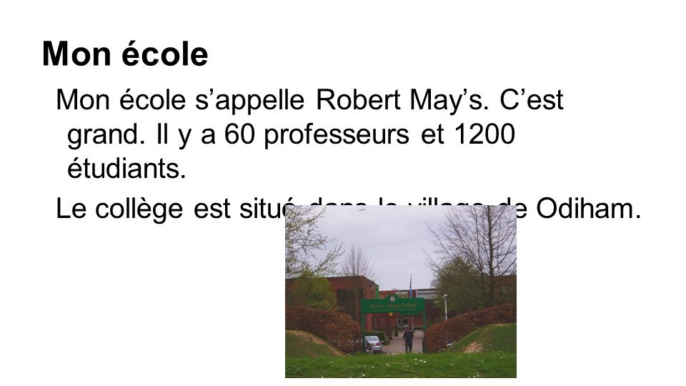 Mon école Mon école s'appelle Robert May's. C'est grand. Il y a 60 professeurs et 1200 étudiants. Le collège est situé dans le village de Odiham.