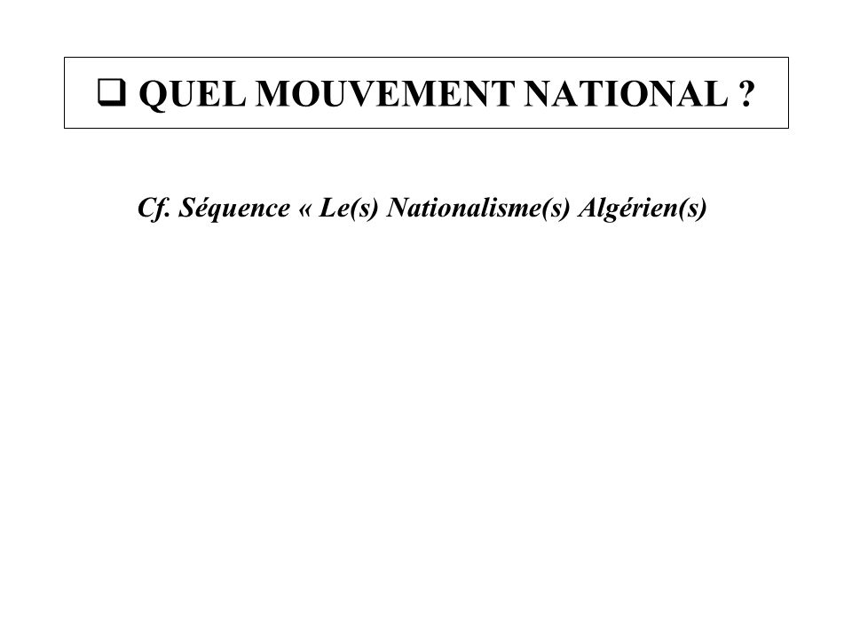  QUEL MOUVEMENT NATIONAL ? Cf. Séquence « Le(s) Nationalisme(s) Algérien(s)