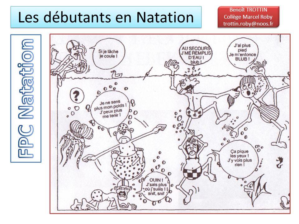 Les débutants en Natation Benoît TROTTIN Collège Marcel Roby trottin.roby@noos.fr Benoît TROTTIN Collège Marcel Roby trottin.roby@noos.fr