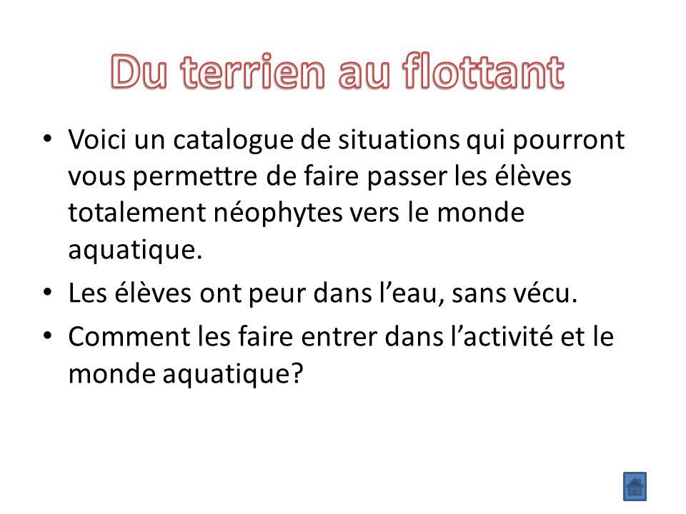 Voici un catalogue de situations qui pourront vous permettre de faire passer les élèves totalement néophytes vers le monde aquatique.