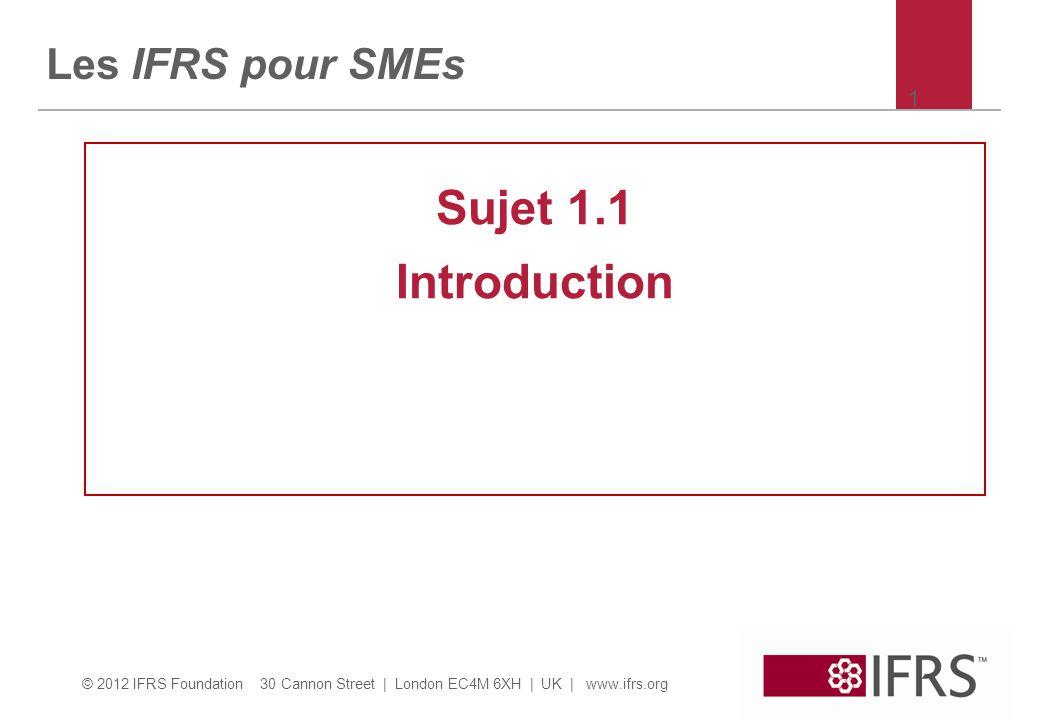 © 2012 IFRS Foundation 30 Cannon Street | London EC4M 6XH | UK | www.ifrs.org But de la Fondation IASB/IFRS  Fournir aux marchés de capitaux en voie d intégration un langage commun de repoting financier.