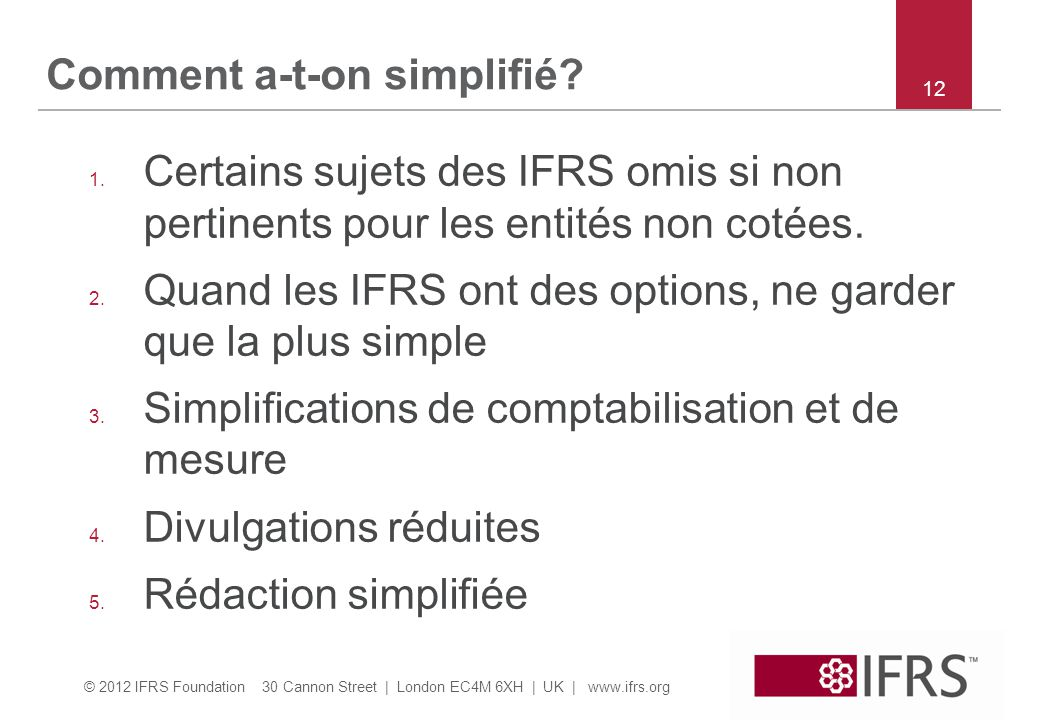 © 2012 IFRS Foundation 30 Cannon Street | London EC4M 6XH | UK | www.ifrs.org 12 Comment a-t-on simplifié? 1. Certains sujets des IFRS omis si non per