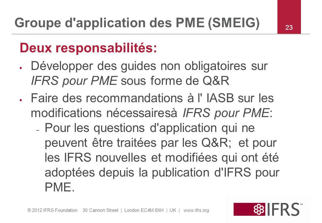 © 2012 IFRS Foundation 30 Cannon Street | London EC4M 6XH | UK | www.ifrs.org 23 Groupe d application des PME (SMEIG) Deux responsabilités:  Développer des guides non obligatoires sur IFRS pour PME sous forme de Q&R  Faire des recommandations à l IASB sur les modifications nécessairesà IFRS pour PME: – Pour les questions d application qui ne peuvent être traitées par les Q&R; et pour les IFRS nouvelles et modifiées qui ont été adoptées depuis la publication d IFRS pour PME.