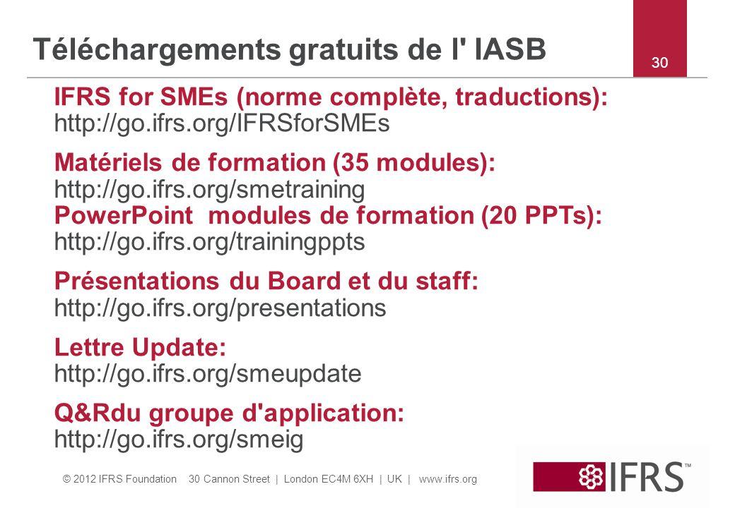 © 2012 IFRS Foundation 30 Cannon Street | London EC4M 6XH | UK | www.ifrs.org 30 Téléchargements gratuits de l IASB IFRS for SMEs (norme complète, traductions): http://go.ifrs.org/IFRSforSMEs Matériels de formation (35 modules): http://go.ifrs.org/smetraining PowerPoint modules de formation (20 PPTs): http://go.ifrs.org/trainingppts Présentations du Board et du staff: http://go.ifrs.org/presentations Lettre Update: http://go.ifrs.org/smeupdate Q&Rdu groupe d application: http://go.ifrs.org/smeig