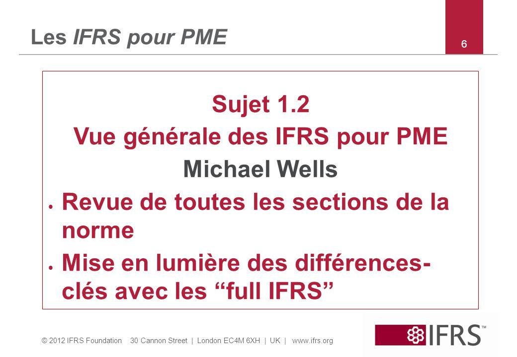 © 2012 IFRS Foundation 30 Cannon Street | London EC4M 6XH | UK | www.ifrs.org 6 Les IFRS pour PME Sujet 1.2 Vue générale des IFRS pour PME Michael Wells  Revue de toutes les sections de la norme  Mise en lumière des différences- clés avec les full IFRS