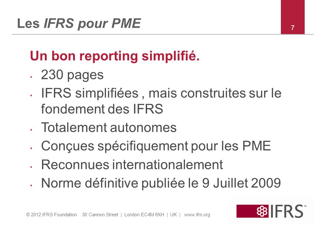 © 2012 IFRS Foundation 30 Cannon Street | London EC4M 6XH | UK | www.ifrs.org 7 Les IFRS pour PME Un bon reporting simplifié. 230 pages IFRS simplifié