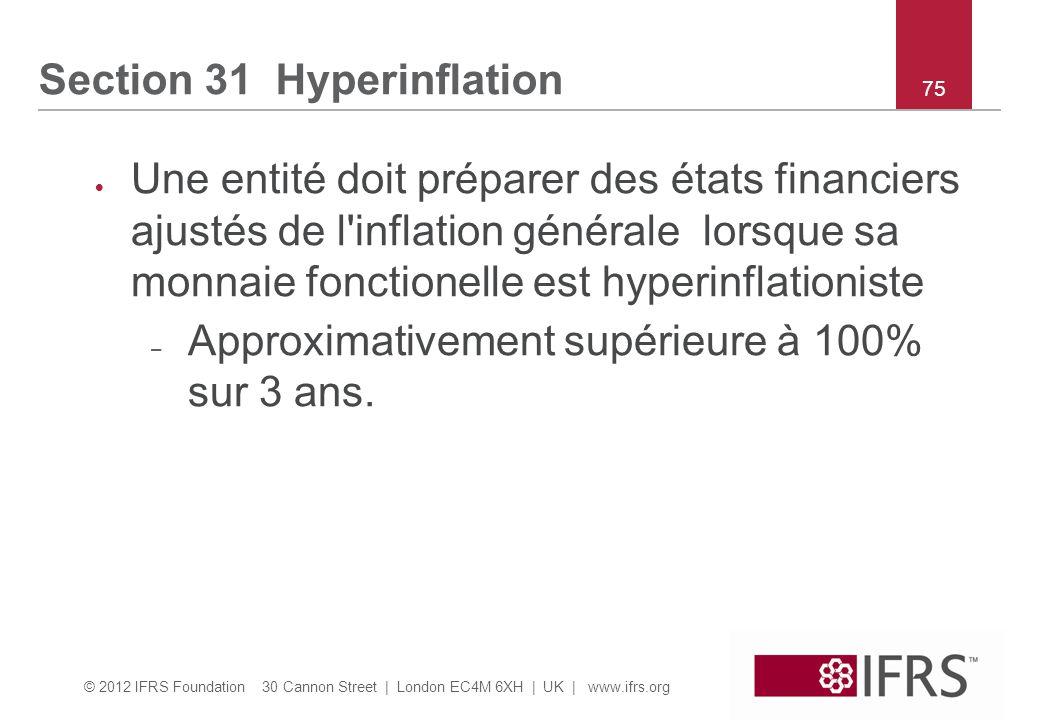 © 2012 IFRS Foundation 30 Cannon Street | London EC4M 6XH | UK | www.ifrs.org 75 Section 31 Hyperinflation  Une entité doit préparer des états financiers ajustés de l inflation générale lorsque sa monnaie fonctionelle est hyperinflationiste – Approximativement supérieure à 100% sur 3 ans.