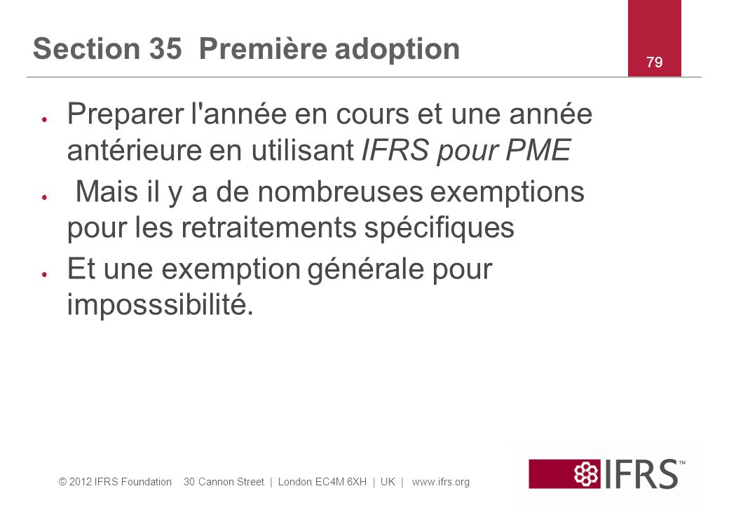 © 2012 IFRS Foundation 30 Cannon Street | London EC4M 6XH | UK | www.ifrs.org 79 Section 35 Première adoption  Preparer l année en cours et une année antérieure en utilisant IFRS pour PME  Mais il y a de nombreuses exemptions pour les retraitements spécifiques  Et une exemption générale pour imposssibilité.