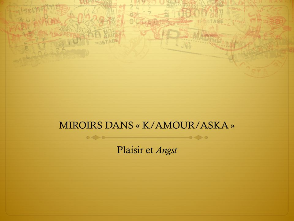 MIROIRS DANS « K/AMOUR/ASKA » Plaisir et Angst