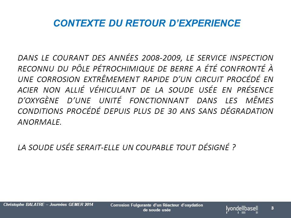 Corrosion Fulgurante d'un Réacteur d'oxydation de soude usée Christophe BALATRE – Journées GEMER 2014 DANS LE COURANT DES ANNÉES 2008-2009, LE SERVICE INSPECTION RECONNU DU PÔLE PÉTROCHIMIQUE DE BERRE A ÉTÉ CONFRONTÉ À UNE CORROSION EXTRÊMEMENT RAPIDE D'UN CIRCUIT PROCÉDÉ EN ACIER NON ALLIÉ VÉHICULANT DE LA SOUDE USÉE EN PRÉSENCE D'OXYGÈNE D'UNE UNITÉ FONCTIONNANT DANS LES MÊMES CONDITIONS PROCÉDÉ DEPUIS PLUS DE 30 ANS SANS DÉGRADATION ANORMALE.