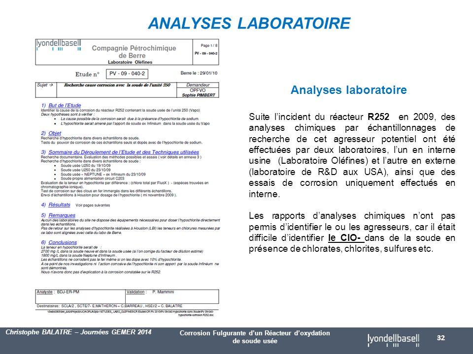 Corrosion Fulgurante d'un Réacteur d'oxydation de soude usée Christophe BALATRE – Journées GEMER 2014 32 Analyses laboratoire Suite l'incident du réacteur R252 en 2009, des analyses chimiques par échantillonnages de recherche de cet agresseur potentiel ont été effectuées par deux laboratoires, l'un en interne usine (Laboratoire Oléfines) et l'autre en externe (laboratoire de R&D aux USA), ainsi que des essais de corrosion uniquement effectués en interne.