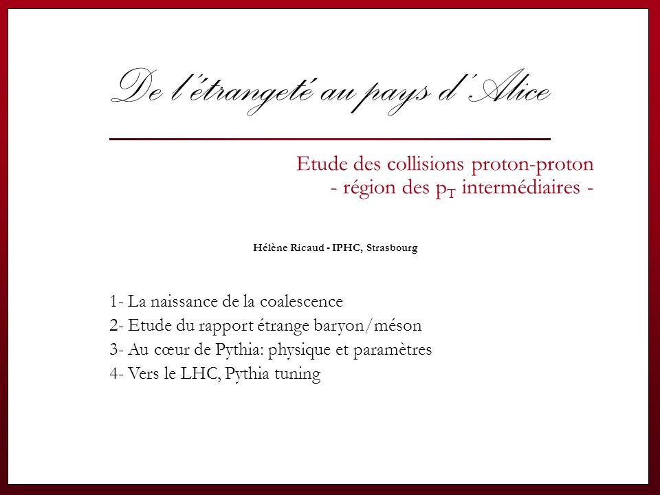 Hélène Ricaud - Journées QGP France, Etretat jullet 2006 22 Production de baryons: modèles Simple & Advanced Popcorn  Production de particules: le modèle de Lund - modélisation du champs de force de couleur entre quarks et gluons par des cordes sans masse.