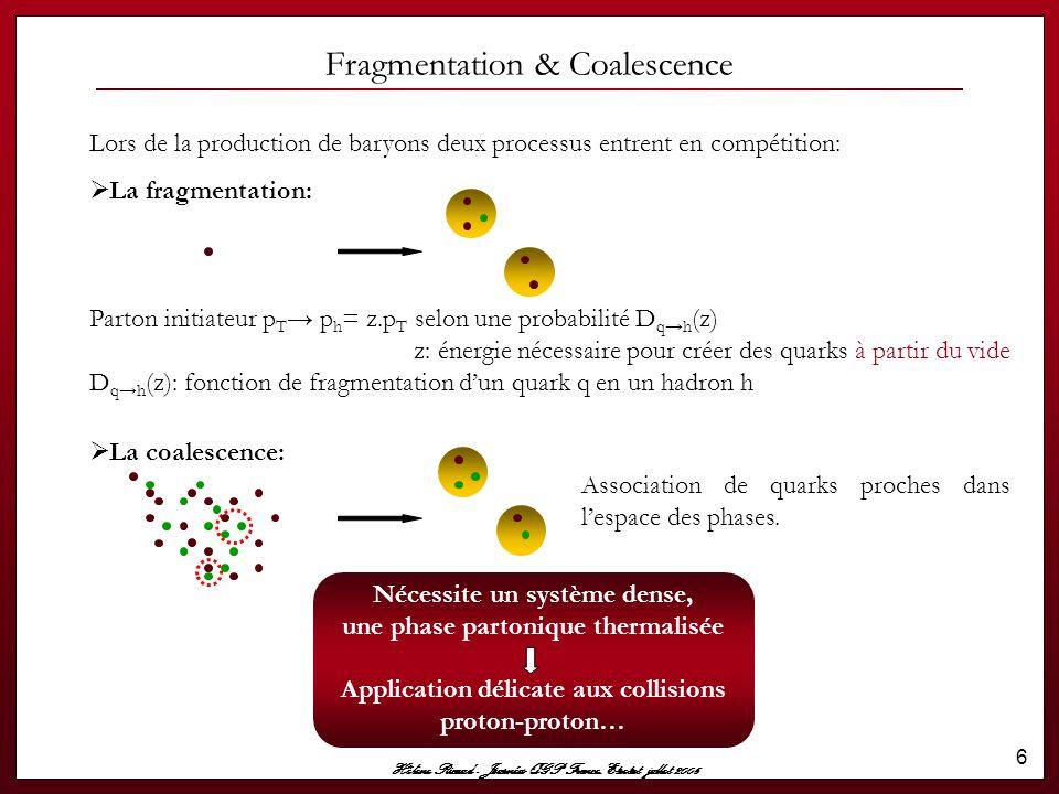 Hélène Ricaud - Journées QGP France, Etretat jullet 2006 7 La distribution de quarks en fonction de p T étant une exponentielle décroissante à bas p T, - la coalescence est dominante devant la fragmentation.