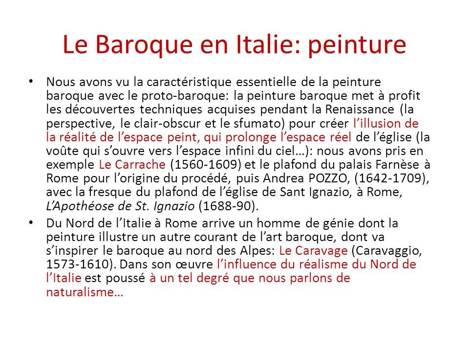 Le Baroque en Italie: peinture Nous avons vu la caractéristique essentielle de la peinture baroque avec le proto-baroque: la peinture baroque met à profit les découvertes techniques acquises pendant la Renaissance (la perspective, le clair-obscur et le sfumato) pour créer l'illusion de la réalité de l'espace peint, qui prolonge l'espace réel de l'église (la voûte qui s'ouvre vers l'espace infini du ciel…): nous avons pris en exemple Le Carrache (1560-1609) et le plafond du palais Farnèse à Rome pour l'origine du procédé, puis Andrea POZZO, (1642-1709), avec la fresque du plafond de l'église de Sant Ignazio, à Rome, L'Apothéose de St.