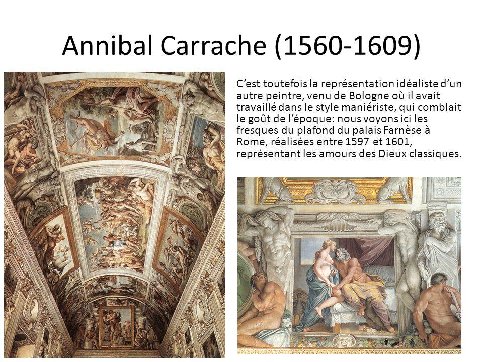 Annibal Carrache (1560-1609) C'est toutefois la représentation idéaliste d'un autre peintre, venu de Bologne où il avait travaillé dans le style maniériste, qui comblait le goût de l'époque: nous voyons ici les fresques du plafond du palais Farnèse à Rome, réalisées entre 1597 et 1601, représentant les amours des Dieux classiques.