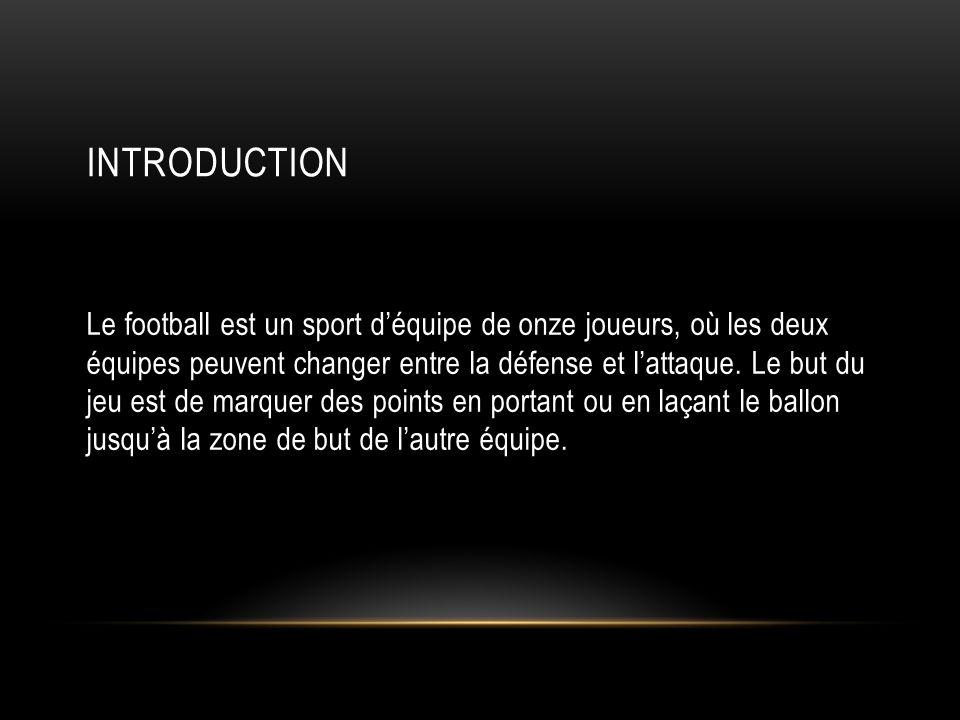 INTRODUCTION Le football est un sport d'équipe de onze joueurs, où les deux équipes peuvent changer entre la défense et l'attaque. Le but du jeu est d