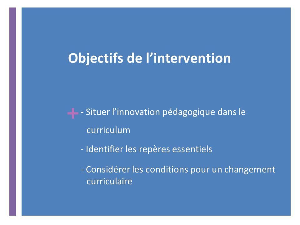 + Objectifs de l'intervention - Situer l'innovation pédagogique dans le curriculum - Identifier les repères essentiels - Considérer les conditions pour un changement curriculaire