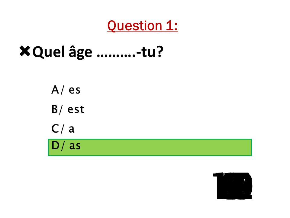  Quel âge ……….-tu? A/ es B/ est C/ a D/ as 15 141312111098765 4 321 Question 1: