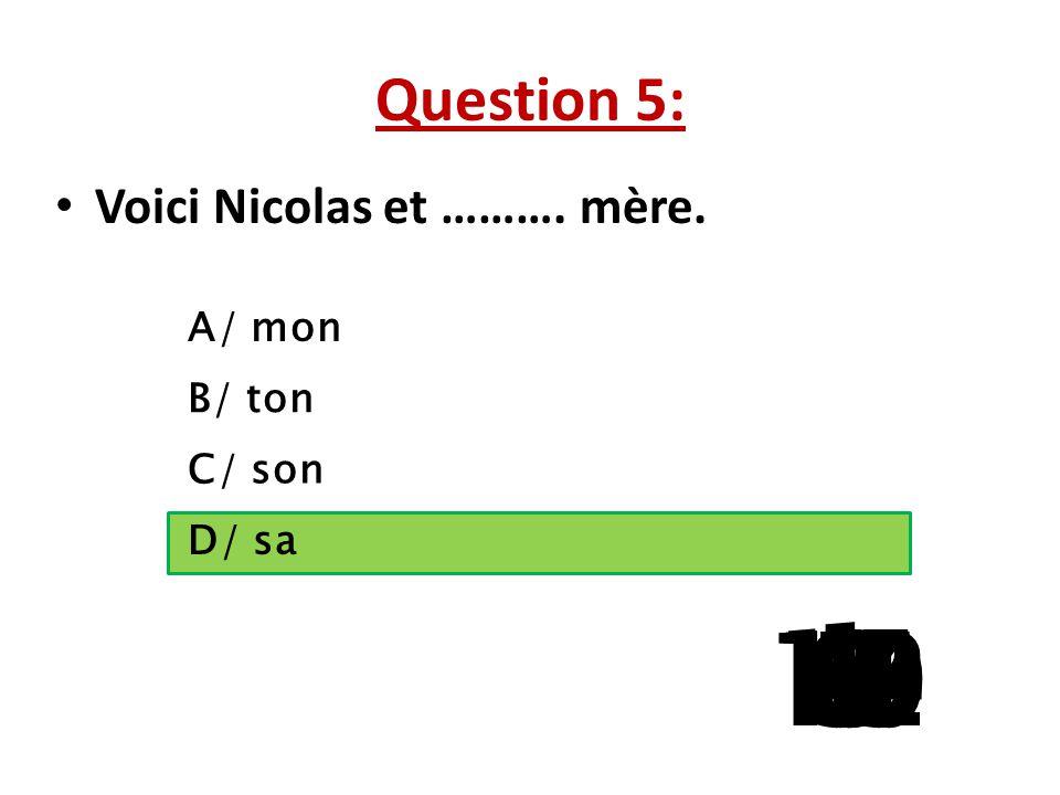 Question 5: Voici Nicolas et ………. mère. A/ mon B/ ton C/ son D/ sa 15 141312111098765 4 32 1