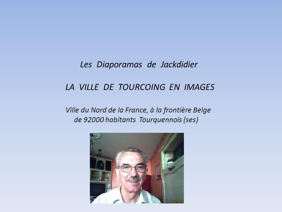 Les Diaporamas de Jackdidier LA VILLE DE TOURCOING EN IMAGES Ville du Nord de la France, à la frontière Belge de 92000 habitants Tourquennois (ses)