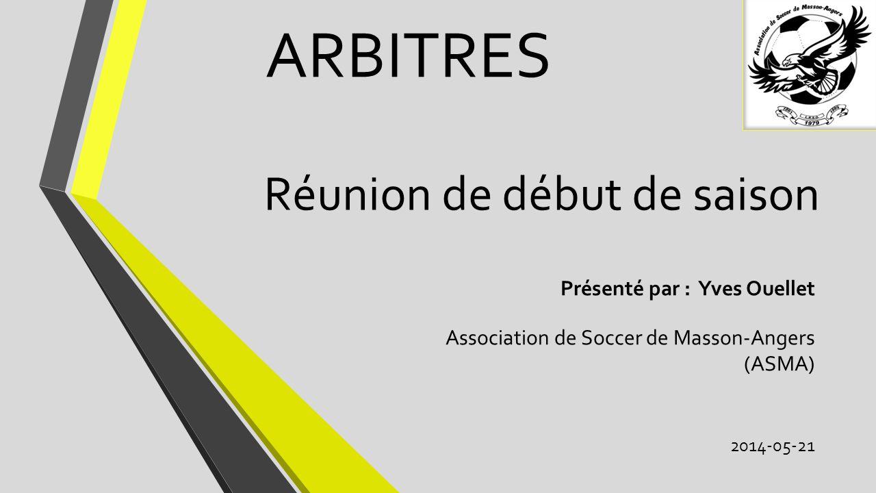 Réunion de début de saison Présenté par : Yves Ouellet Association de Soccer de Masson-Angers (ASMA) 2014-05-21 ARBITRES