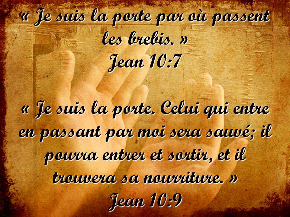« Je suis la porte par où passent les brebis. » Jean 10:7 « Je suis la porte. Celui qui entre en passant par moi sera sauvé; il pourra entrer et sorti