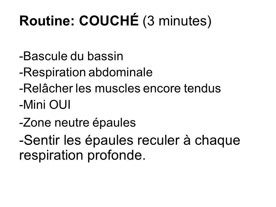 Routine: COUCHÉ (3 minutes) -Bascule du bassin -Respiration abdominale -Relâcher les muscles encore tendus -Mini OUI -Zone neutre épaules -Sentir les