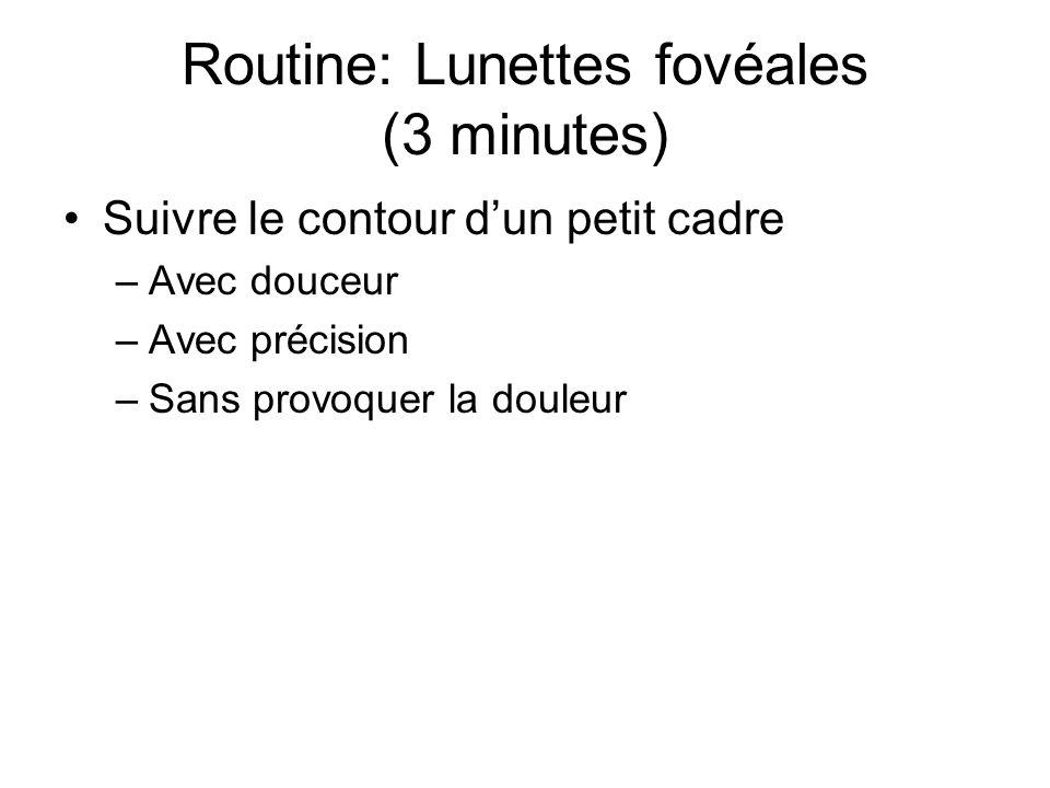Routine: Lunettes fovéales (3 minutes) Suivre le contour d'un petit cadre –Avec douceur –Avec précision –Sans provoquer la douleur