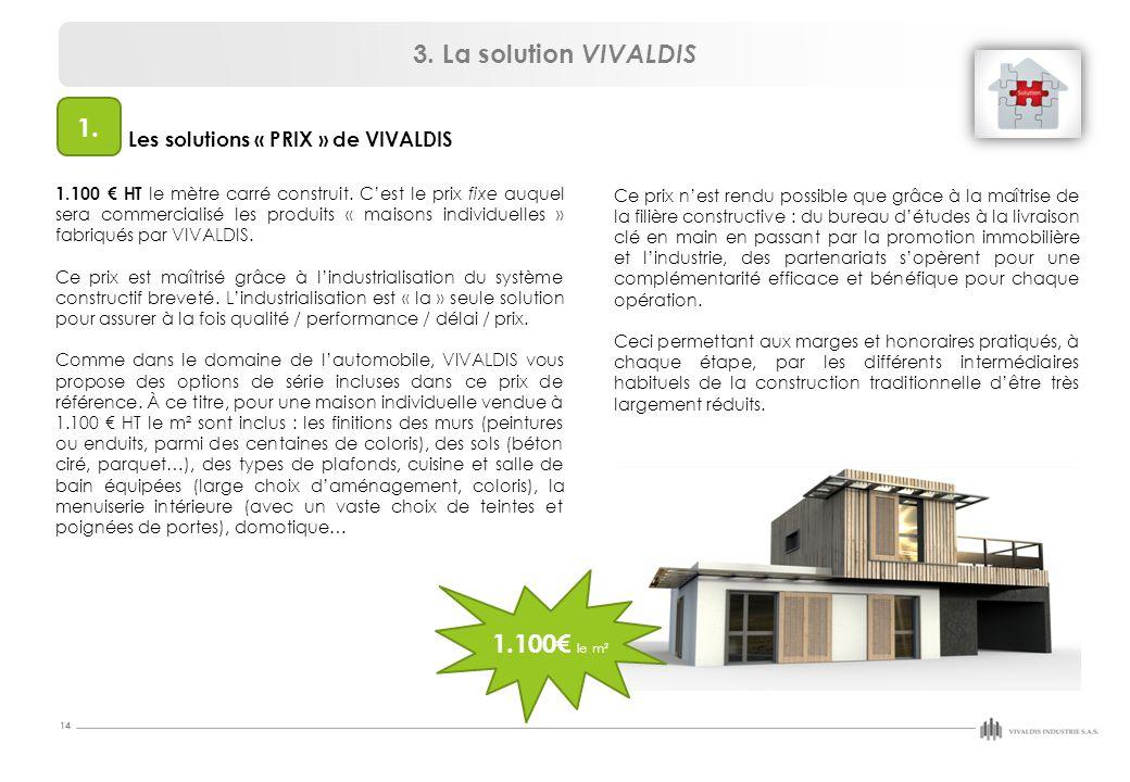14 3. La solution VIVALDIS Les solutions « PRIX » de VIVALDIS 1.100 € HT le mètre carré construit. C'est le prix fixe auquel sera commercialisé les pr
