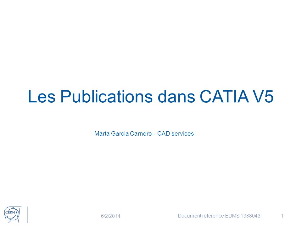 Les Publications dans CATIA V5 Marta Garcia Carnero – CAD services 6/2/2014 Document reference EDMS 13880431