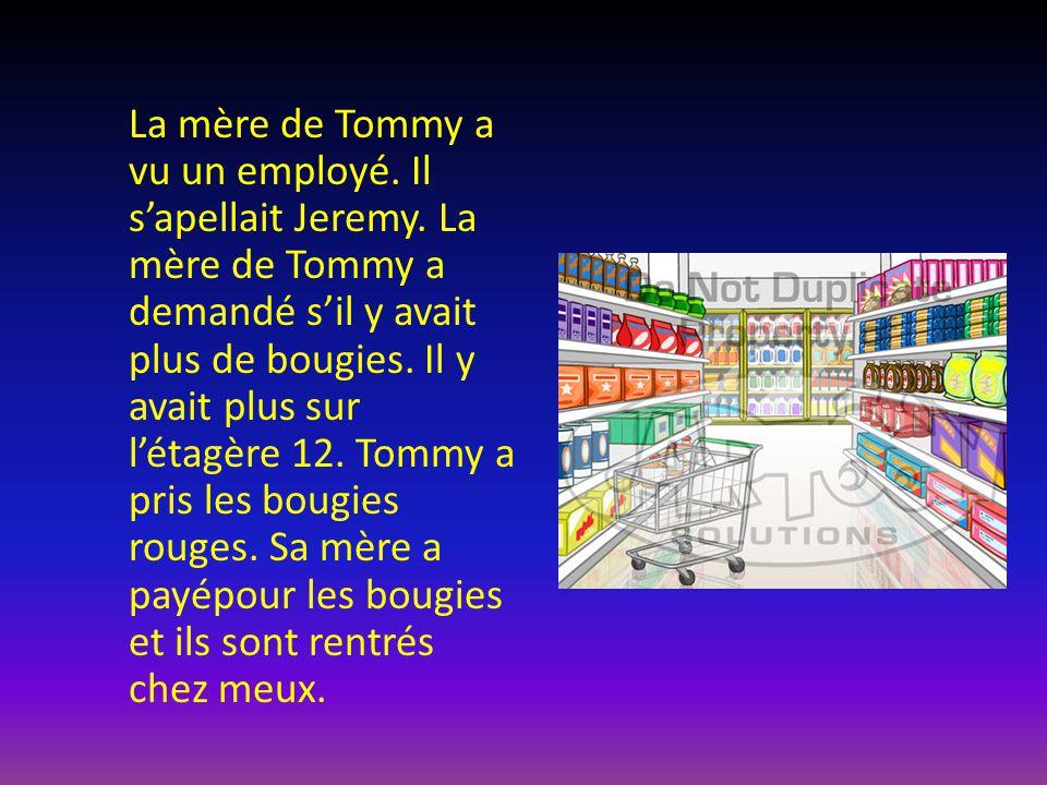 La mère de Tommy a vu un employé. Il s'apellait Jeremy. La mère de Tommy a demandé s'il y avait plus de bougies. Il y avait plus sur l'étagère 12. Tom