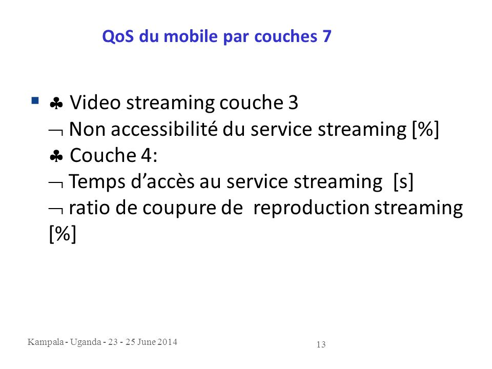 Kampala - Uganda - 23 - 25 June 2014 13 QoS du mobile par couches 7   Video streaming couche 3  Non accessibilité du service streaming [%]  Couche 4:  Temps d'accès au service streaming [s]  ratio de coupure de reproduction streaming [%]