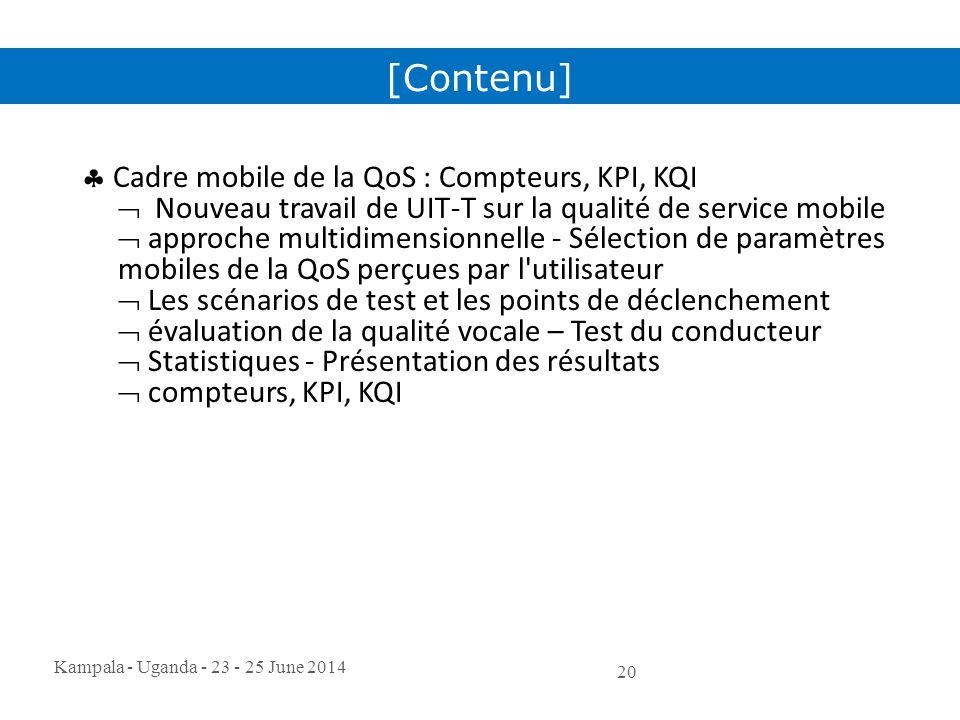 Kampala - Uganda - 23 - 25 June 2014 20  Cadre mobile de la QoS : Compteurs, KPI, KQI  Nouveau travail de UIT-T sur la qualité de service mobile  a