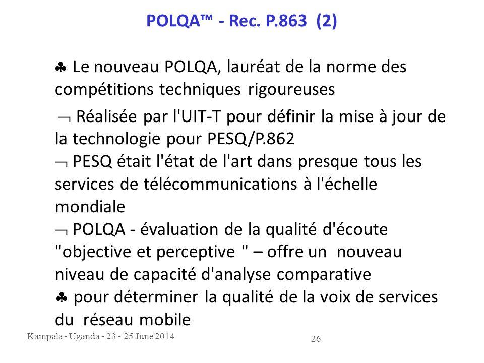 Kampala - Uganda - 23 - 25 June 2014 26 POLQA™ - Rec. P.863 (2)  Le nouveau POLQA, lauréat de la norme des compétitions techniques rigoureuses  Réal