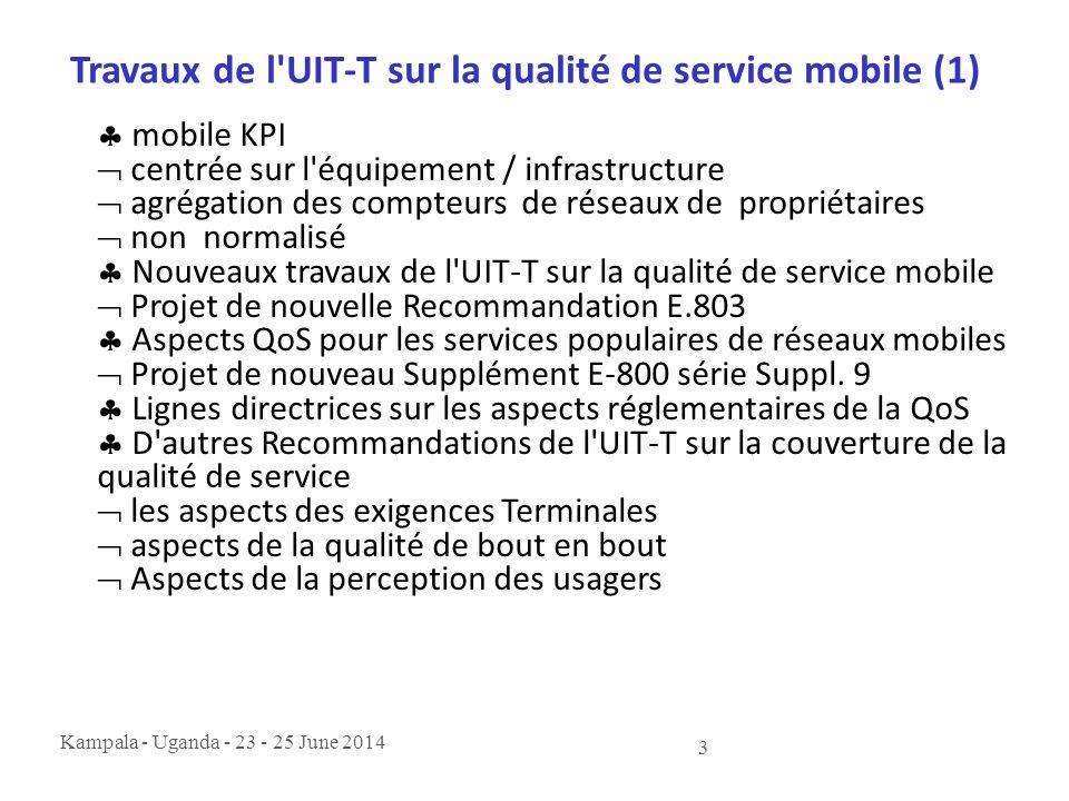 Kampala - Uganda - 23 - 25 June 2014 3 Travaux de l'UIT-T sur la qualité de service mobile (1)  mobile KPI  centrée sur l'équipement / infrastructur