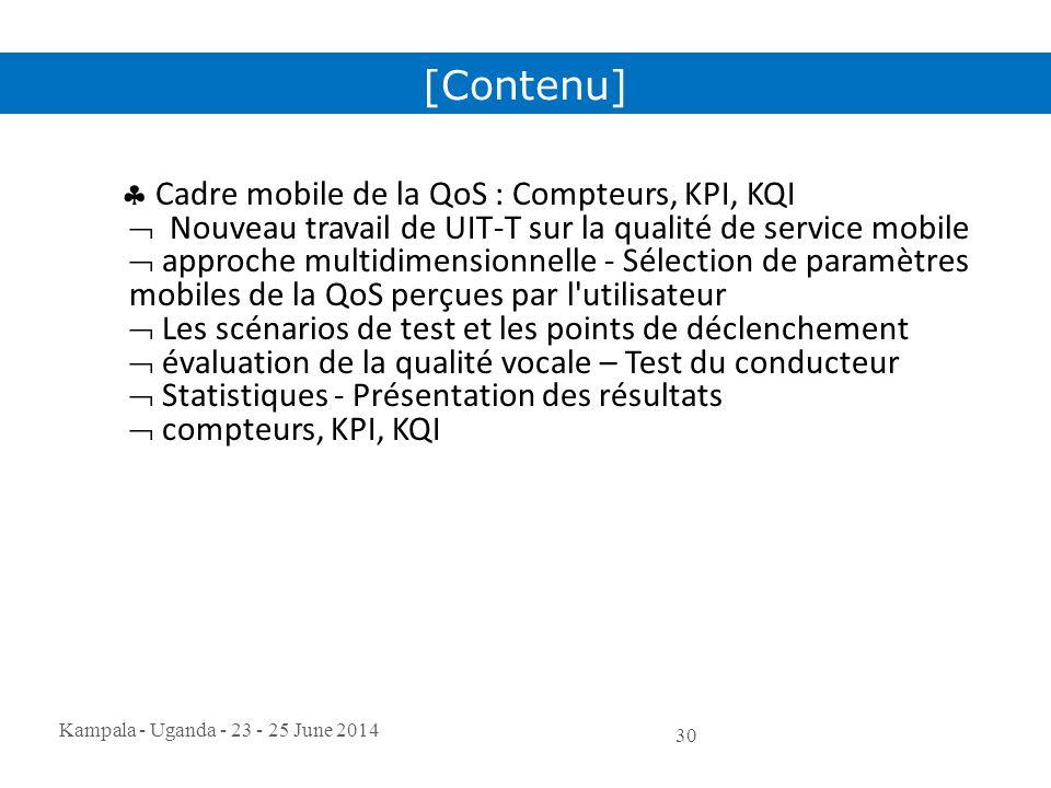 Kampala - Uganda - 23 - 25 June 2014 30  Cadre mobile de la QoS : Compteurs, KPI, KQI  Nouveau travail de UIT-T sur la qualité de service mobile  a