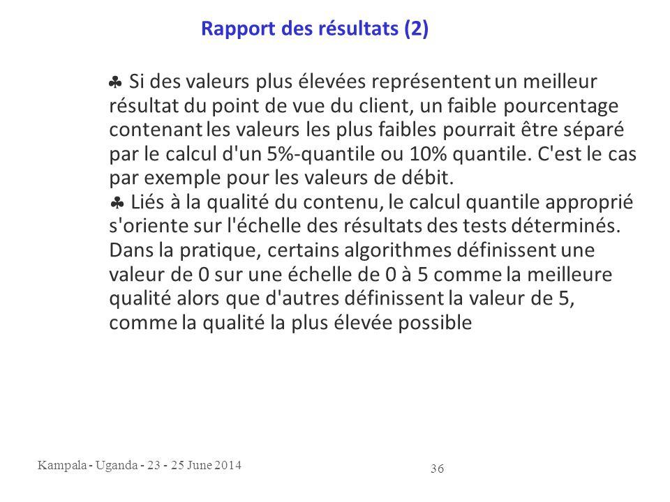 Kampala - Uganda - 23 - 25 June 2014 36 Rapport des résultats (2)  Si des valeurs plus élevées représentent un meilleur résultat du point de vue du c
