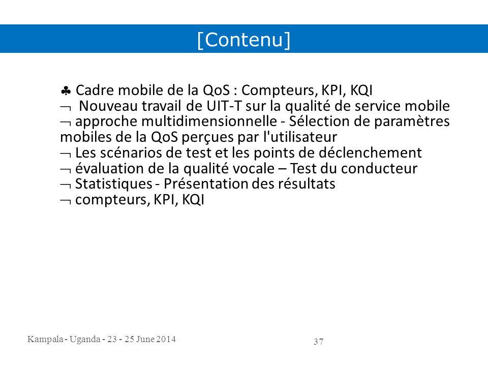 Kampala - Uganda - 23 - 25 June 2014 37  Cadre mobile de la QoS : Compteurs, KPI, KQI  Nouveau travail de UIT-T sur la qualité de service mobile  a
