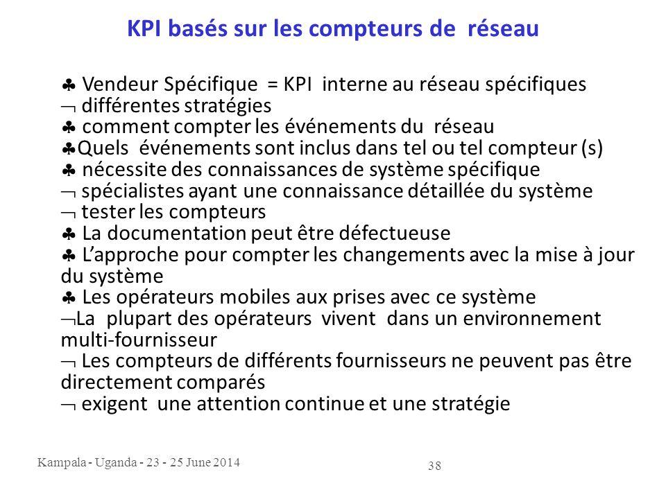 Kampala - Uganda - 23 - 25 June 2014 38 KPI basés sur les compteurs de réseau  Vendeur Spécifique = KPI interne au réseau spécifiques  différentes s