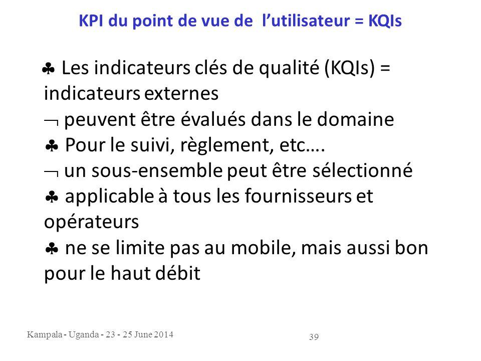 Kampala - Uganda - 23 - 25 June 2014 39 KPI du point de vue de l'utilisateur = KQIs  Les indicateurs clés de qualité (KQIs) = indicateurs externes 