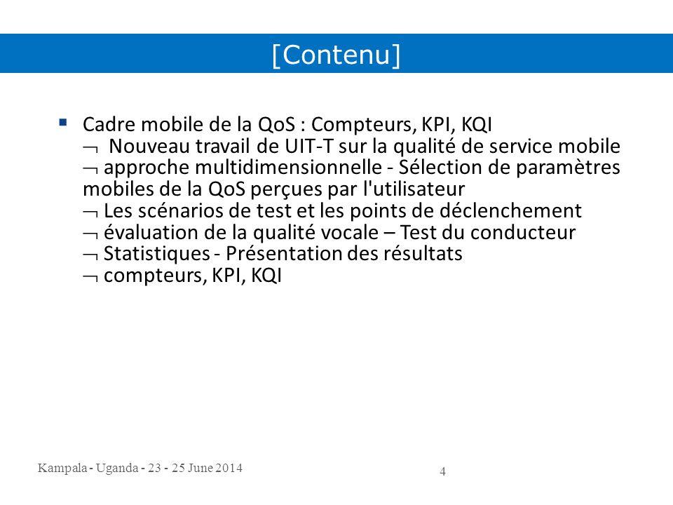 Kampala - Uganda - 23 - 25 June 2014 4  Cadre mobile de la QoS : Compteurs, KPI, KQI  Nouveau travail de UIT-T sur la qualité de service mobile  ap