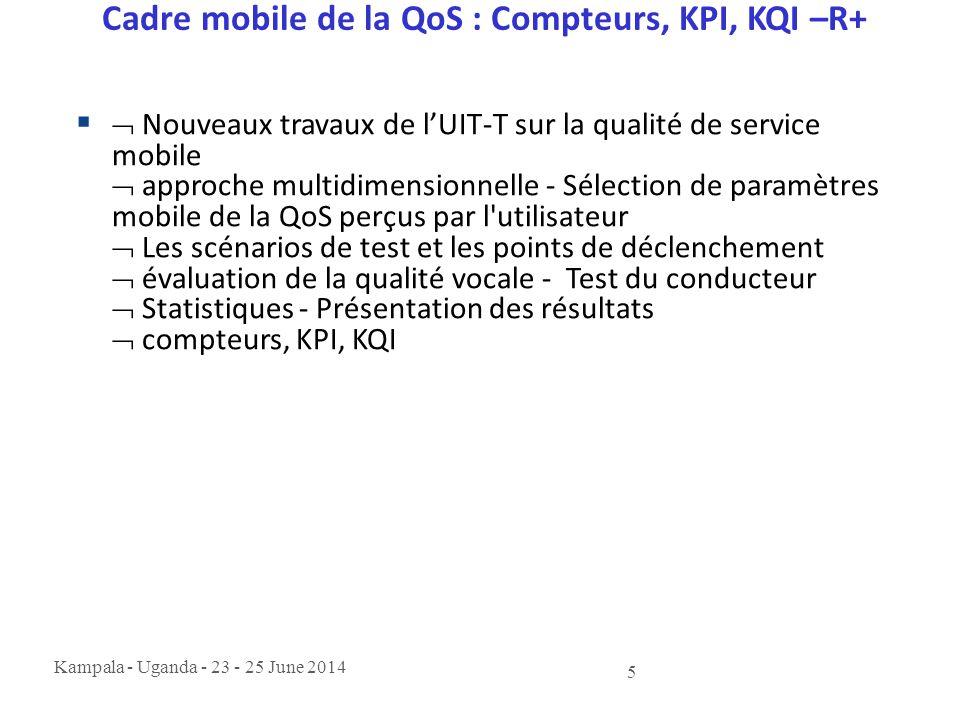 Kampala - Uganda - 23 - 25 June 2014 5 Cadre mobile de la QoS : Compteurs, KPI, KQI –R+   Nouveaux travaux de l'UIT-T sur la qualité de service mobi