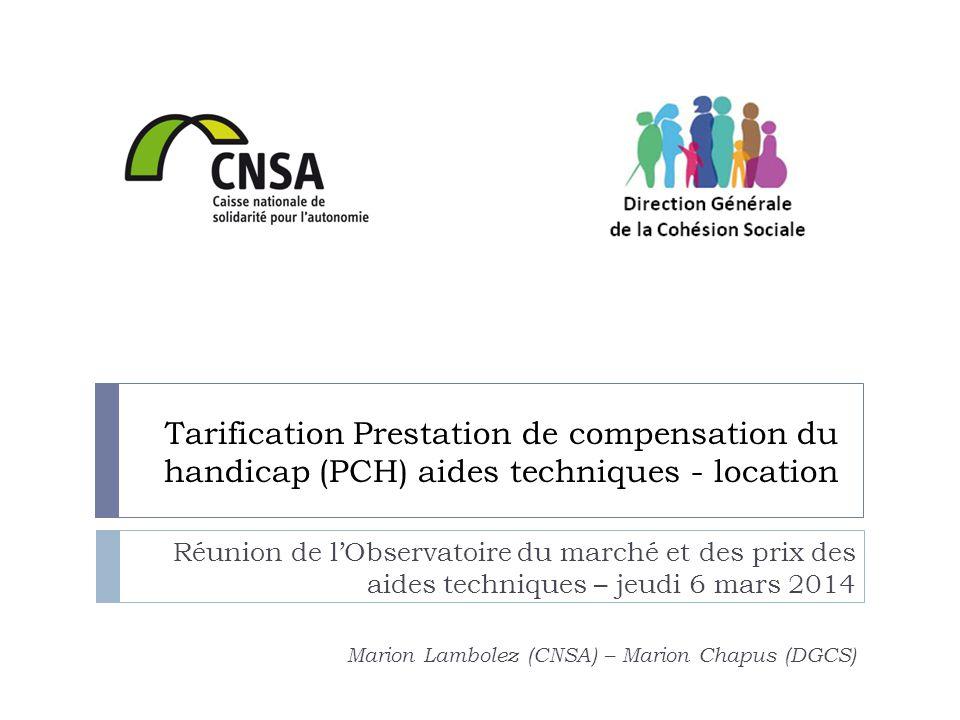 Tarification Prestation de compensation du handicap (PCH) aides techniques - location Réunion de l'Observatoire du marché et des prix des aides techniques – jeudi 6 mars 2014 Marion Lambolez (CNSA) – Marion Chapus (DGCS)