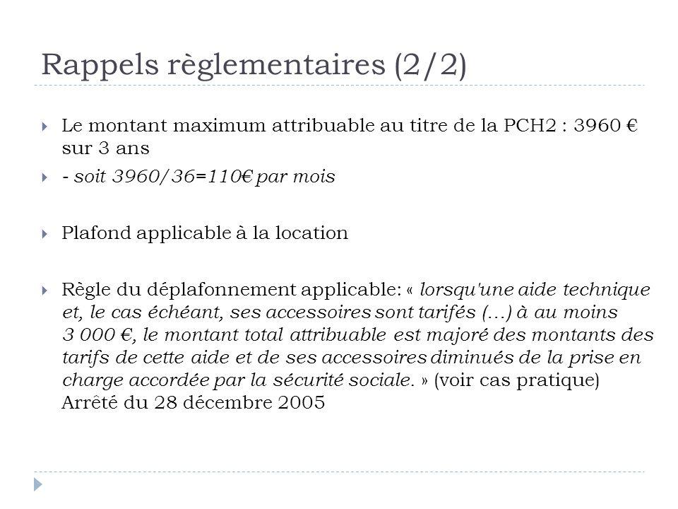 Rappels règlementaires (2/2)  Le montant maximum attribuable au titre de la PCH2 : 3960 € sur 3 ans  - soit 3960/36=110€ par mois  Plafond applicable à la location  Règle du déplafonnement applicable: « lorsqu une aide technique et, le cas échéant, ses accessoires sont tarifés (…) à au moins 3 000 €, le montant total attribuable est majoré des montants des tarifs de cette aide et de ses accessoires diminués de la prise en charge accordée par la sécurité sociale.