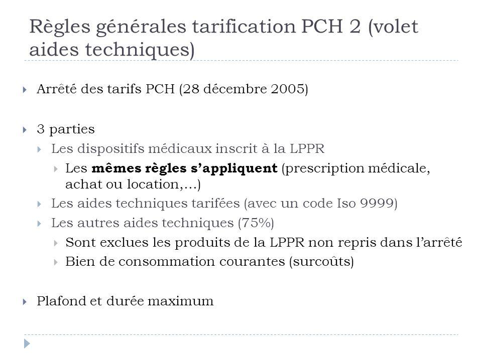 Règles générales tarification PCH 2 (volet aides techniques)  Arrêté des tarifs PCH (28 décembre 2005)  3 parties  Les dispositifs médicaux inscrit à la LPPR  Les mêmes règles s'appliquent (prescription médicale, achat ou location,…)  Les aides techniques tarifées (avec un code Iso 9999)  Les autres aides techniques (75%)  Sont exclues les produits de la LPPR non repris dans l'arrêté  Bien de consommation courantes (surcoûts)  Plafond et durée maximum