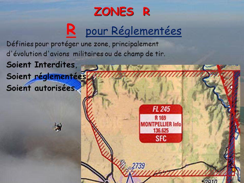ZONES R R pour Réglementées Définies pour protéger une zone, principalement d'évolution d'avions militaires ou de champ de tir. Soient Interdites, Soi