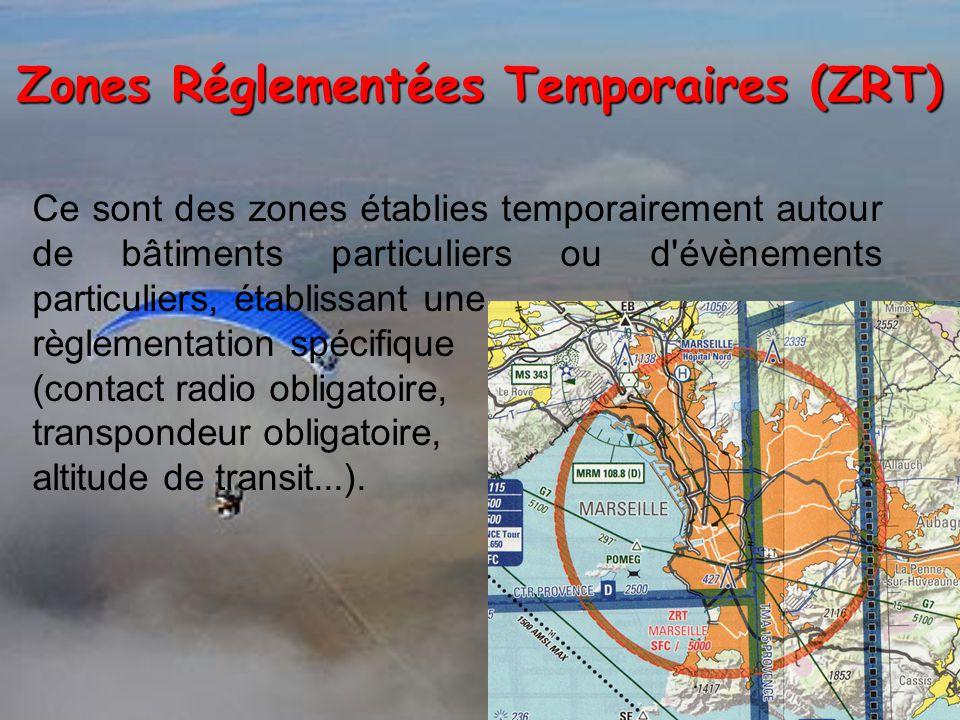 Zones Réglementées Temporaires (ZRT) Ce sont des zones établies temporairement autour de bâtiments particuliers ou d évènements particuliers, établissant une règlementation spécifique (contact radio obligatoire, transpondeur obligatoire, altitude de transit...).