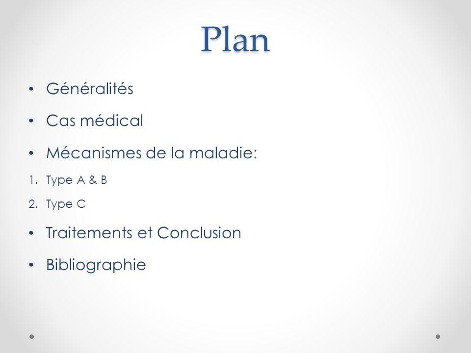 Plan Généralités Cas médical Mécanismes de la maladie: 1.Type A & B 2.Type C Traitements et Conclusion Bibliographie