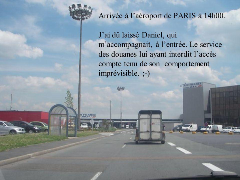 Arrivée à l'aéroport de PARIS à 14h00. J'ai dû laissé Daniel, qui m'accompagnait, à l'entrée.